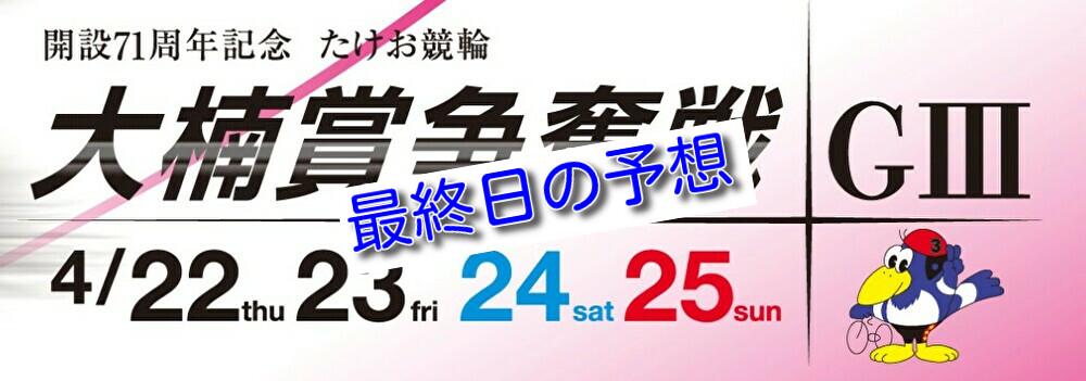 【04/25武雄競輪G3 最終日予想】元競輪選手のガチ予想を無料公開|大楠賞争奪戦